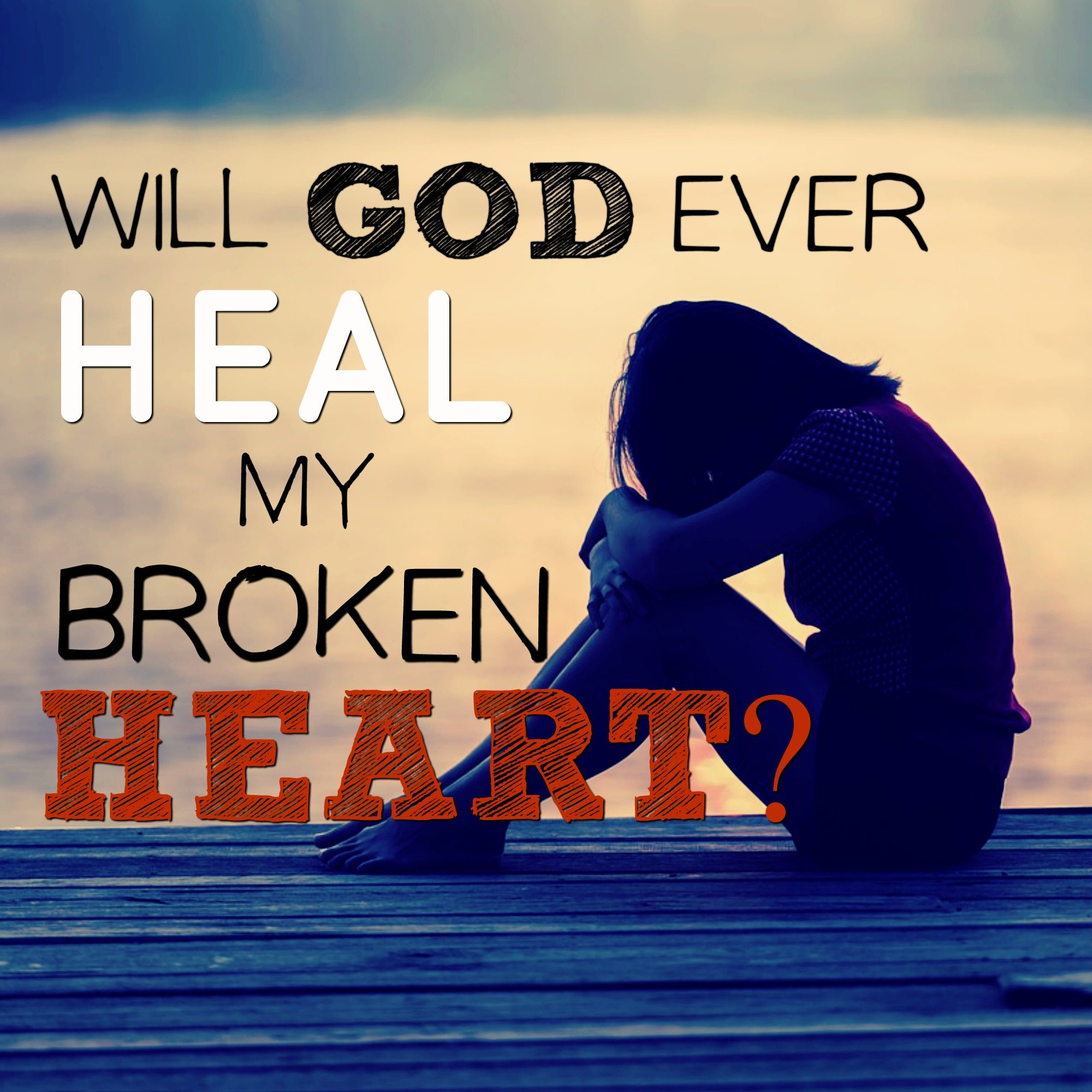 Will God Ever Heal My Broken Heart?