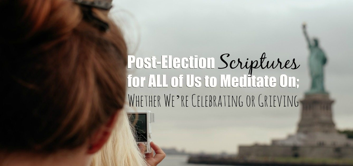 Post-Election Scriptures for ALL of Us to Meditate On— Whether We're Celebrating or Grieving
