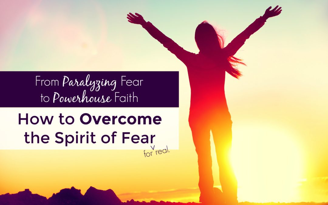 From Paralyzing Fear to Powerhouse Faith: How to Overcome the Spirit of Fear