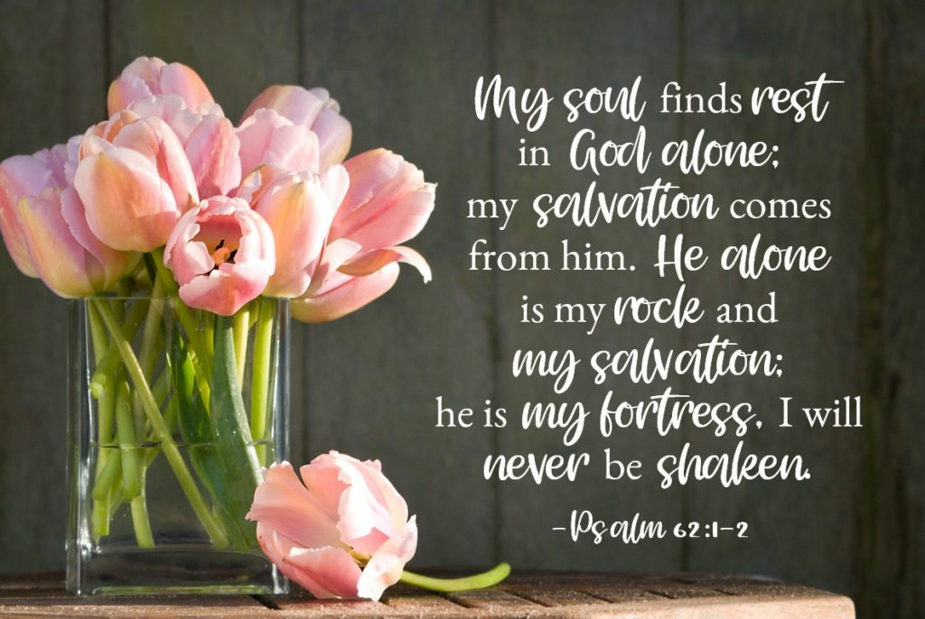 Bible Verses for Strength: Psalm 62:1-2 My soul finds rest in God alone; my salvation comes from him. He alone is my rock and my salvation; he is my fortress, I will never be shaken.