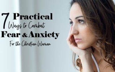 Practical Ways to Combat Fear and Anxiety For the Christian Woman
